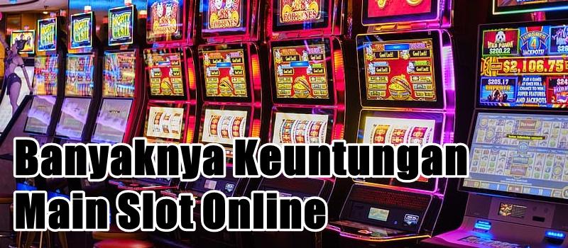 Banyaknya Keuntungan Main Slot Online
